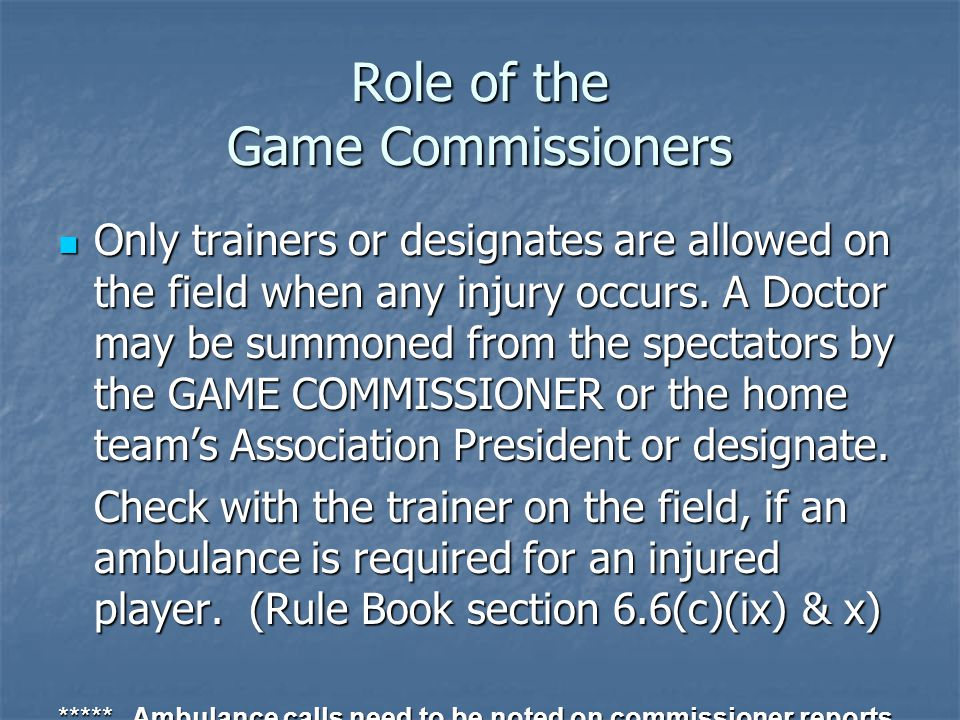 Role of the Game Commissioners Only trainers or designates are allowed on the field when any injury occurs.