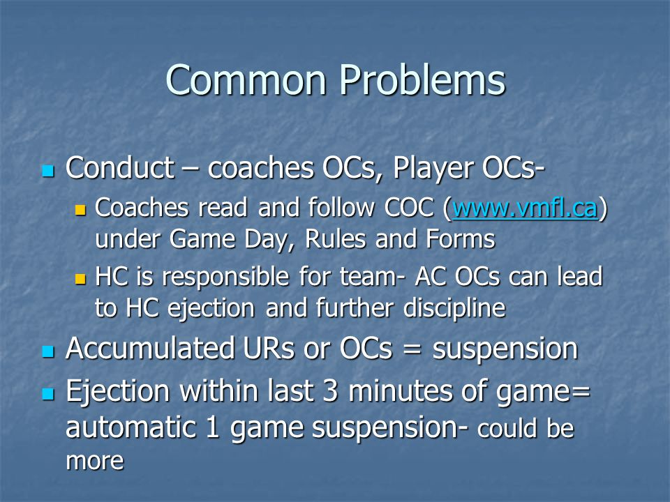 Common Problems Conduct – coaches OCs, Player OCs- Conduct – coaches OCs, Player OCs- Coaches read and follow COC (www.vmfl.ca) under Game Day, Rules and Forms Coaches read and follow COC (www.vmfl.ca) under Game Day, Rules and Formswww.vmfl.ca HC is responsible for team- AC OCs can lead to HC ejection and further discipline HC is responsible for team- AC OCs can lead to HC ejection and further discipline Accumulated URs or OCs = suspension Accumulated URs or OCs = suspension Ejection within last 3 minutes of game= automatic 1 game suspension- could be more Ejection within last 3 minutes of game= automatic 1 game suspension- could be more