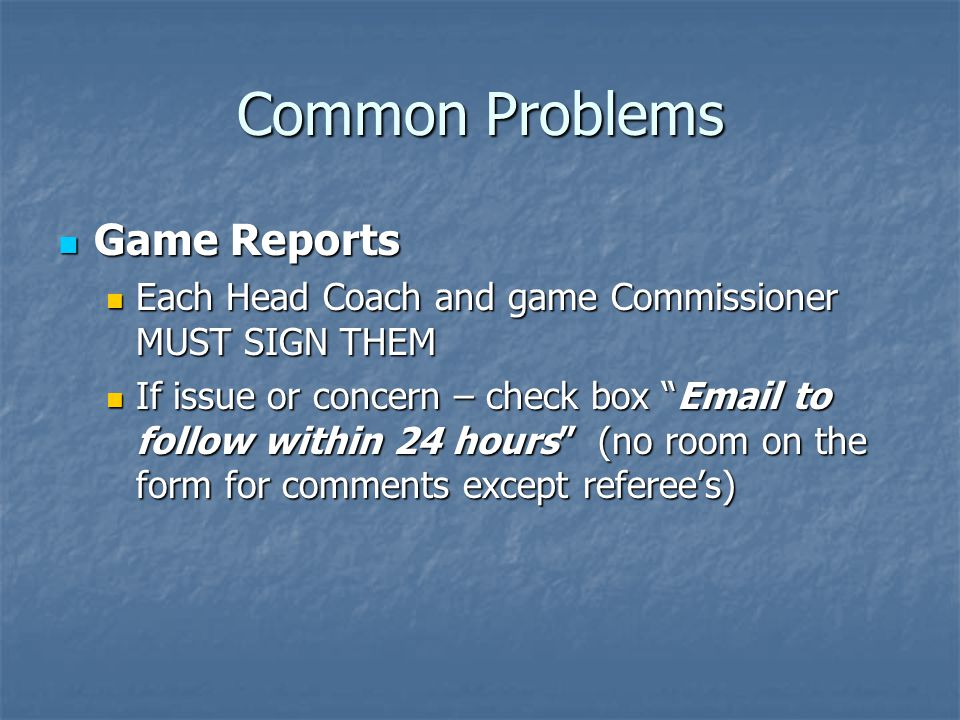 Common Problems Game Reports Game Reports Each Head Coach and game Commissioner MUST SIGN THEM Each Head Coach and game Commissioner MUST SIGN THEM If