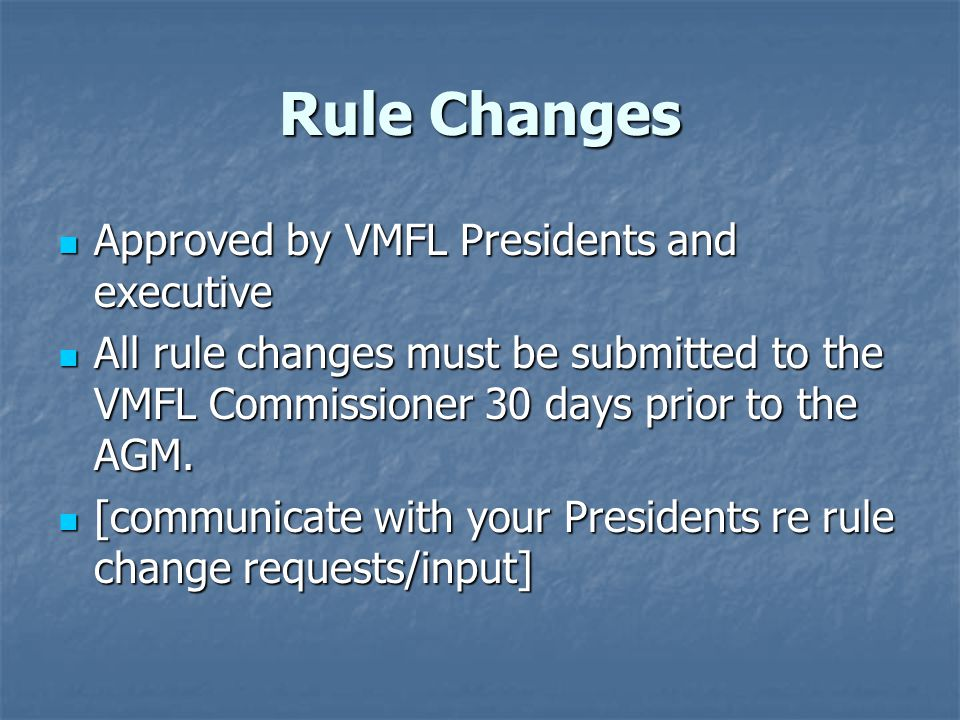 Rule Changes Approved by VMFL Presidents and executive Approved by VMFL Presidents and executive All rule changes must be submitted to the VMFL Commissioner 30 days prior to the AGM.