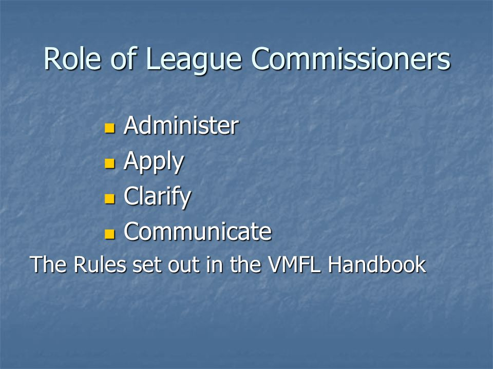 Administer the Rules Update rule book to reflect changes approved by the VMFL Presidents (AGM in February) Update rule book to reflect changes approved by the VMFL Presidents (AGM in February) 2014 Handbook available on League website (www.vmfl.ca) and hard copies provided to each association 2014 Handbook available on League website (www.vmfl.ca) and hard copies provided to each associationwww.vmfl.ca Administer player releases etc.