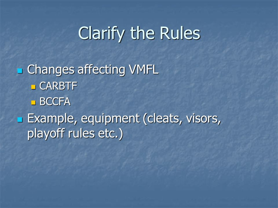 Clarify the Rules Changes affecting VMFL Changes affecting VMFL CARBTF CARBTF BCCFA BCCFA Example, equipment (cleats, visors, playoff rules etc.) Exam