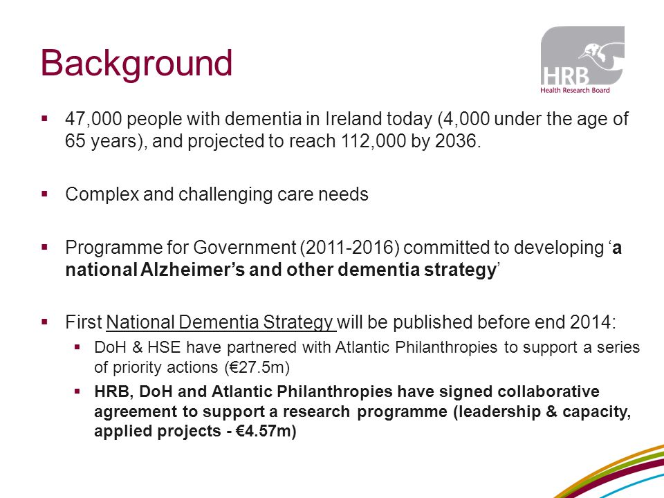 Background  47,000 people with dementia in Ireland today (4,000 under the age of 65 years), and projected to reach 112,000 by 2036.  Complex and cha