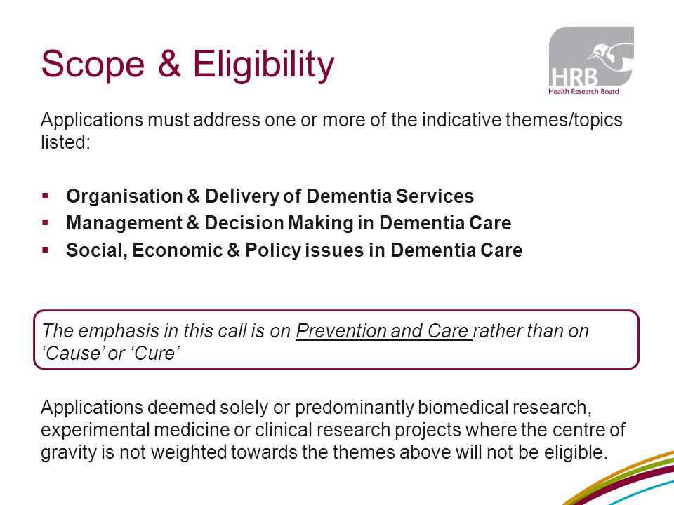 Applications must address one or more of the indicative themes/topics listed:  Organisation & Delivery of Dementia Services  Management & Decision Making in Dementia Care  Social, Economic & Policy issues in Dementia Care The emphasis in this call is on Prevention and Care rather than on 'Cause' or 'Cure' Applications deemed solely or predominantly biomedical research, experimental medicine or clinical research projects where the centre of gravity is not weighted towards the themes above will not be eligible.