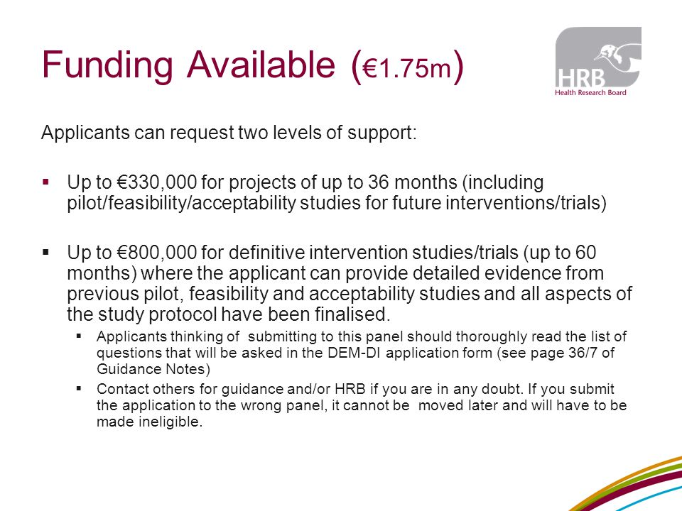 Funding Available ( €1.75m ) Applicants can request two levels of support:  Up to €330,000 for projects of up to 36 months (including pilot/feasibili