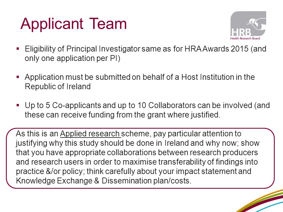 Applicant Team  Eligibility of Principal Investigator same as for HRA Awards 2015 (and only one application per PI)  Application must be submitted on behalf of a Host Institution in the Republic of Ireland  Up to 5 Co-applicants and up to 10 Collaborators can be involved (and these can receive funding from the grant where justified.