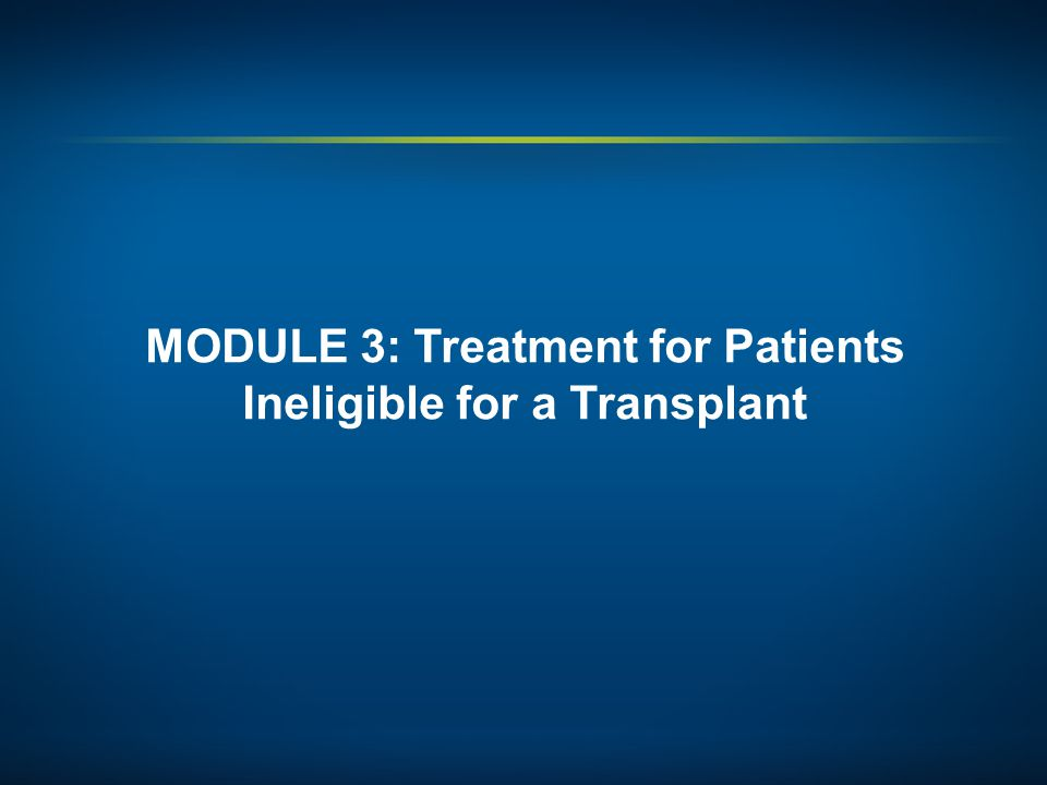 MODULE 3: Treatment for Patients Ineligible for a Transplant