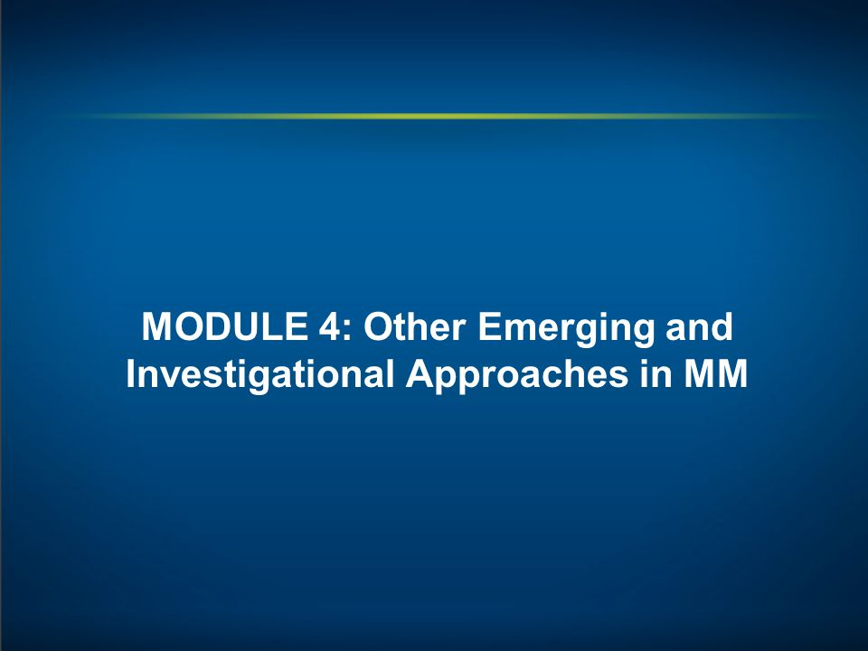MODULE 4: Other Emerging and Investigational Approaches in MM