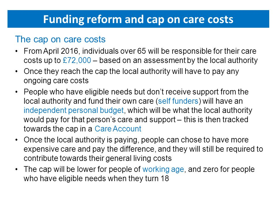 The cap on care costs From April 2016, individuals over 65 will be responsible for their care costs up to £72,000 – based on an assessment by the local authority Once they reach the cap the local authority will have to pay any ongoing care costs People who have eligible needs but don't receive support from the local authority and fund their own care (self funders) will have an independent personal budget, which will be what the local authority would pay for that person's care and support – this is then tracked towards the cap in a Care Account Once the local authority is paying, people can chose to have more expensive care and pay the difference, and they will still be required to contribute towards their general living costs The cap will be lower for people of working age, and zero for people who have eligible needs when they turn 18 Funding reform and cap on care costs