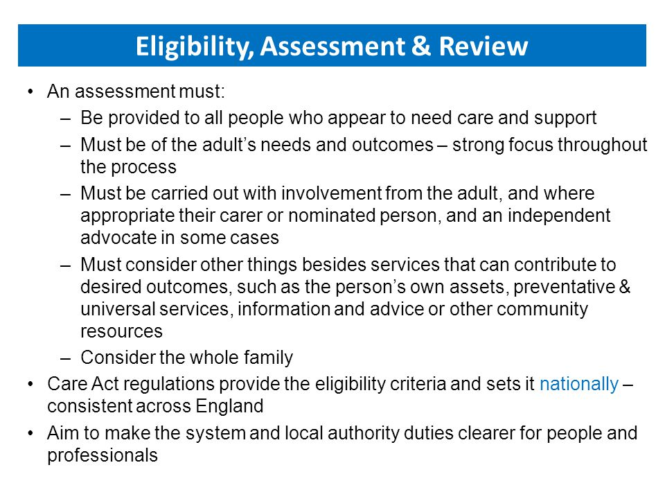 An assessment must: –Be provided to all people who appear to need care and support –Must be of the adult's needs and outcomes – strong focus throughout the process –Must be carried out with involvement from the adult, and where appropriate their carer or nominated person, and an independent advocate in some cases –Must consider other things besides services that can contribute to desired outcomes, such as the person's own assets, preventative & universal services, information and advice or other community resources –Consider the whole family Care Act regulations provide the eligibility criteria and sets it nationally – consistent across England Aim to make the system and local authority duties clearer for people and professionals Eligibility, Assessment & Review