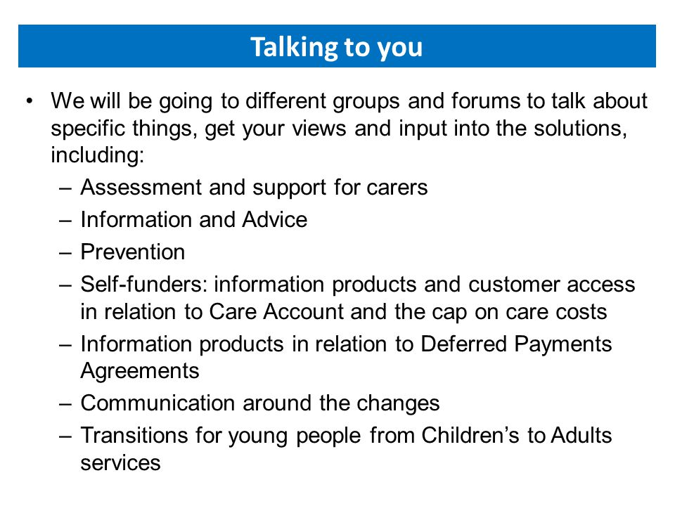 Talking to you We will be going to different groups and forums to talk about specific things, get your views and input into the solutions, including: –Assessment and support for carers –Information and Advice –Prevention –Self-funders: information products and customer access in relation to Care Account and the cap on care costs –Information products in relation to Deferred Payments Agreements –Communication around the changes –Transitions for young people from Children's to Adults services