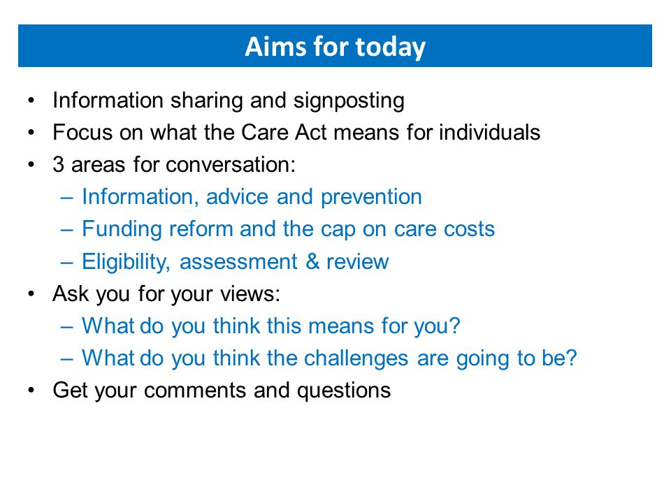 Aims for today Information sharing and signposting Focus on what the Care Act means for individuals 3 areas for conversation: –Information, advice and prevention –Funding reform and the cap on care costs –Eligibility, assessment & review Ask you for your views: –What do you think this means for you.