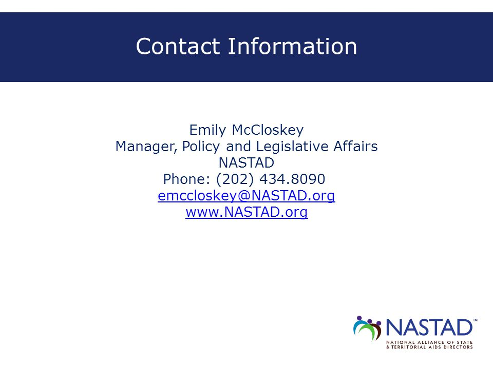 Contact Information Emily McCloskey Manager, Policy and Legislative Affairs NASTAD Phone: (202) 434.8090 emccloskey@NASTAD.org www.NASTAD.org