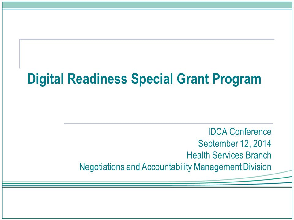 Digital Readiness Special Grant Program IDCA Conference September 12, 2014 Health Services Branch Negotiations and Accountability Management Division