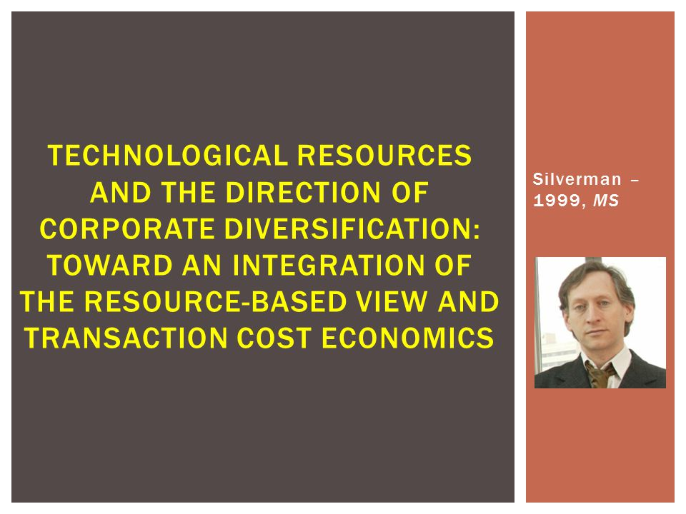Silverman – 1999, MS TECHNOLOGICAL RESOURCES AND THE DIRECTION OF CORPORATE DIVERSIFICATION: TOWARD AN INTEGRATION OF THE RESOURCE-BASED VIEW AND TRANSACTION COST ECONOMICS