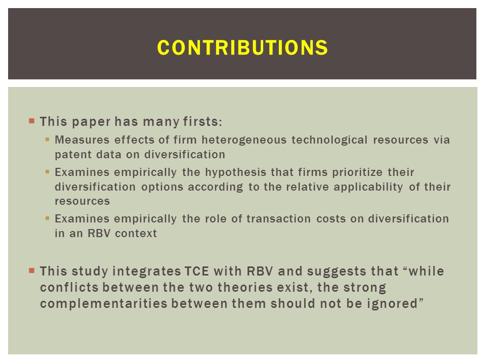  This paper has many firsts:  Measures effects of firm heterogeneous technological resources via patent data on diversification  Examines empirically the hypothesis that firms prioritize their diversification options according to the relative applicability of their resources  Examines empirically the role of transaction costs on diversification in an RBV context  This study integrates TCE with RBV and suggests that while conflicts between the two theories exist, the strong complementarities between them should not be ignored CONTRIBUTIONS