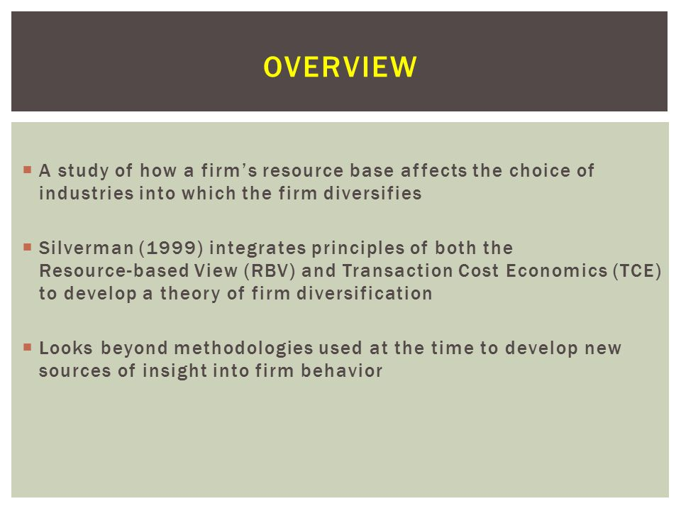  A study of how a firm's resource base affects the choice of industries into which the firm diversifies  Silverman (1999) integrates principles of both the Resource-based View (RBV) and Transaction Cost Economics (TCE) to develop a theory of firm diversification  Looks beyond methodologies used at the time to develop new sources of insight into firm behavior OVERVIEW