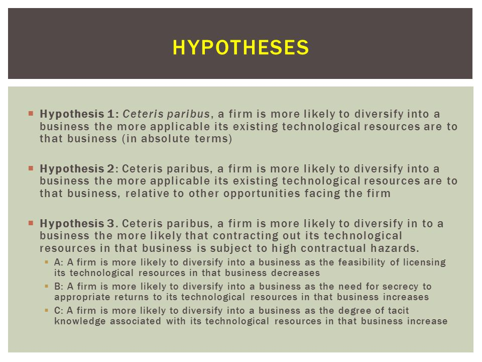  Hypothesis 1: Ceteris paribus, a firm is more likely to diversify into a business the more applicable its existing technological resources are to that business (in absolute terms)  Hypothesis 2: Ceteris paribus, a firm is more likely to diversify into a business the more applicable its existing technological resources are to that business, relative to other opportunities facing the firm  Hypothesis 3.