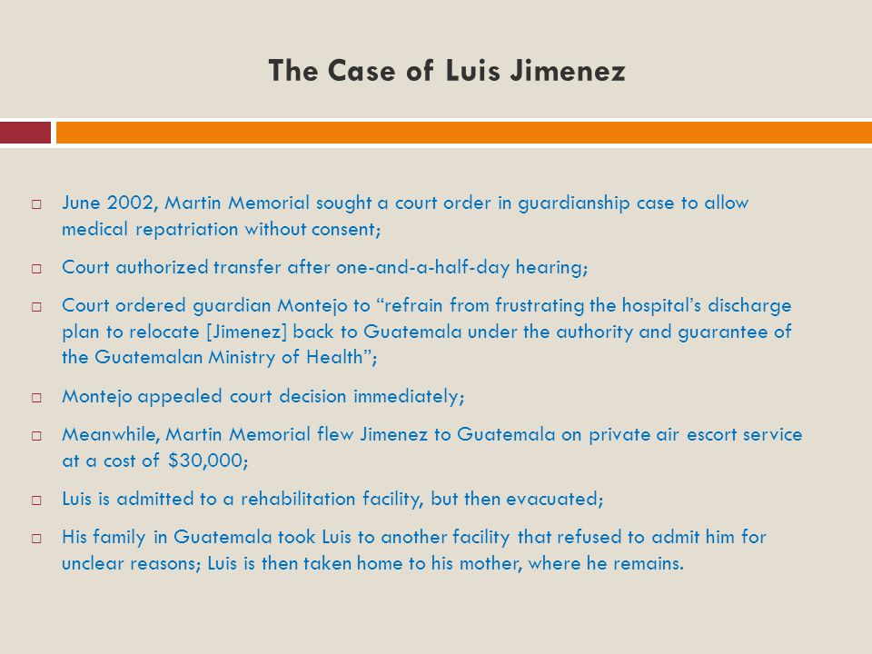 The Case of Luis Jimenez  June 2002, Martin Memorial sought a court order in guardianship case to allow medical repatriation without consent;  Court authorized transfer after one-and-a-half-day hearing;  Court ordered guardian Montejo to refrain from frustrating the hospital's discharge plan to relocate [Jimenez] back to Guatemala under the authority and guarantee of the Guatemalan Ministry of Health ;  Montejo appealed court decision immediately;  Meanwhile, Martin Memorial flew Jimenez to Guatemala on private air escort service at a cost of $30,000;  Luis is admitted to a rehabilitation facility, but then evacuated;  His family in Guatemala took Luis to another facility that refused to admit him for unclear reasons; Luis is then taken home to his mother, where he remains.