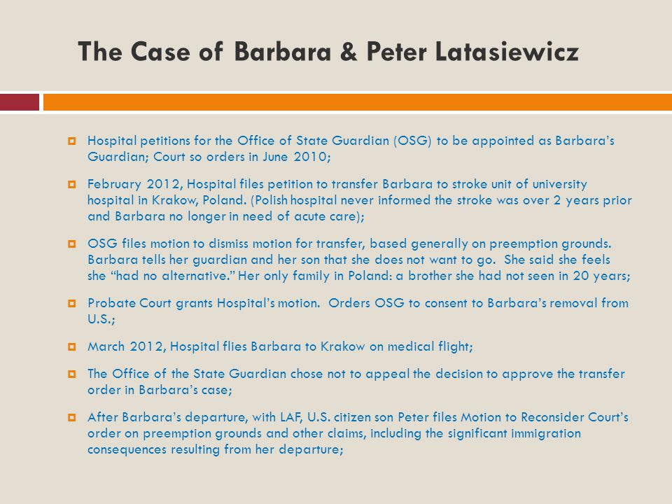 The Case of Barbara & Peter Latasiewicz  Hospital petitions for the Office of State Guardian (OSG) to be appointed as Barbara's Guardian; Court so orders in June 2010;  February 2012, Hospital files petition to transfer Barbara to stroke unit of university hospital in Krakow, Poland.