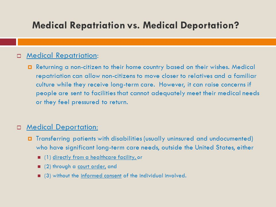 The Dilemma Medical repatriation/deportation can create tension among the parties involved:  Between hospital staff and the patient;  Between staff and the patient's family and friends, or legal guardian;  Between the patient and his or her own Government.