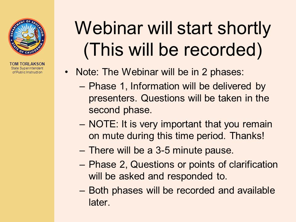 TOM TORLAKSON State Superintendent of Public Instruction Webinar will start shortly (This will be recorded) Note: The Webinar will be in 2 phases: –Phase 1, Information will be delivered by presenters.