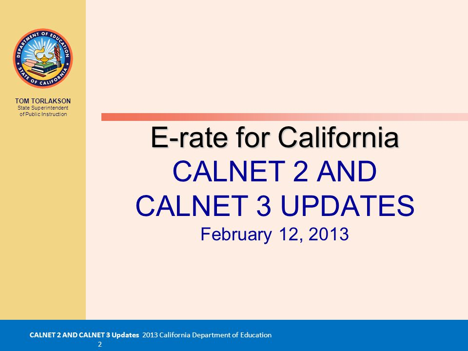 CALNET 2 AND CALNET 3 Updates 2013 California Department of Education 2 TOM TORLAKSON State Superintendent of Public Instruction E-rate for California E-rate for California CALNET 2 AND CALNET 3 UPDATES February 12, 2013