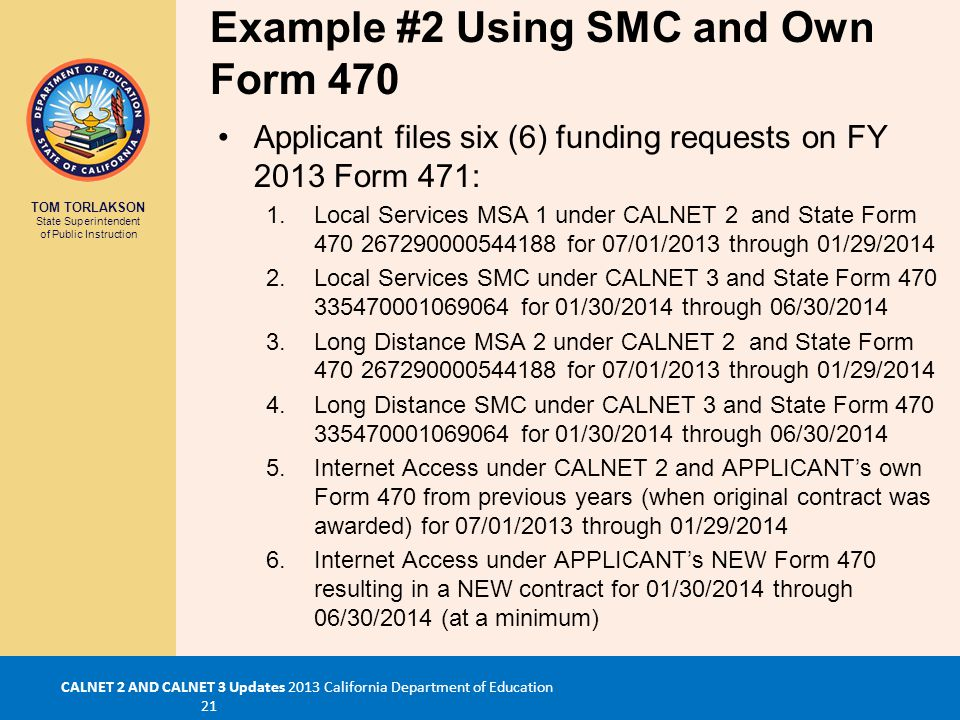 TOM TORLAKSON State Superintendent of Public Instruction CALNET 2 AND CALNET 3 Updates 2013 California Department of Education 21 Example #2 Using SMC and Own Form 470 Applicant files six (6) funding requests on FY 2013 Form 471: 1.Local Services MSA 1 under CALNET 2 and State Form 470 267290000544188 for 07/01/2013 through 01/29/2014 2.Local Services SMC under CALNET 3 and State Form 470 335470001069064 for 01/30/2014 through 06/30/2014 3.Long Distance MSA 2 under CALNET 2 and State Form 470 267290000544188 for 07/01/2013 through 01/29/2014 4.Long Distance SMC under CALNET 3 and State Form 470 335470001069064 for 01/30/2014 through 06/30/2014 5.Internet Access under CALNET 2 and APPLICANT's own Form 470 from previous years (when original contract was awarded) for 07/01/2013 through 01/29/2014 6.Internet Access under APPLICANT's NEW Form 470 resulting in a NEW contract for 01/30/2014 through 06/30/2014 (at a minimum)
