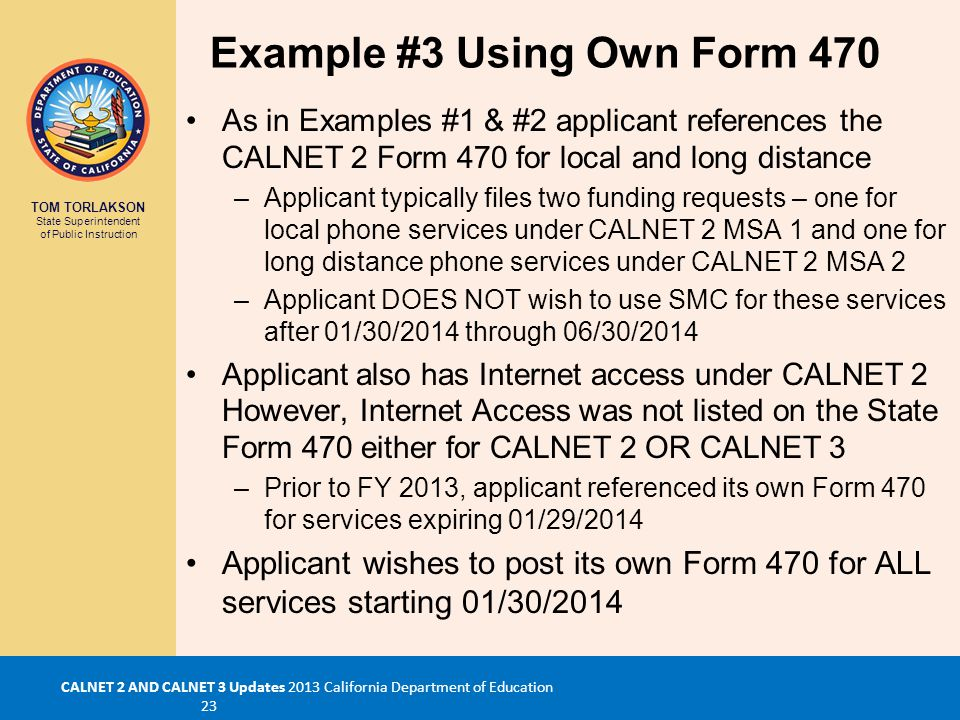 TOM TORLAKSON State Superintendent of Public Instruction CALNET 2 AND CALNET 3 Updates 2013 California Department of Education 23 Example #3 Using Own Form 470 As in Examples #1 & #2 applicant references the CALNET 2 Form 470 for local and long distance –Applicant typically files two funding requests – one for local phone services under CALNET 2 MSA 1 and one for long distance phone services under CALNET 2 MSA 2 –Applicant DOES NOT wish to use SMC for these services after 01/30/2014 through 06/30/2014 Applicant also has Internet access under CALNET 2 However, Internet Access was not listed on the State Form 470 either for CALNET 2 OR CALNET 3 –Prior to FY 2013, applicant referenced its own Form 470 for services expiring 01/29/2014 Applicant wishes to post its own Form 470 for ALL services starting 01/30/2014