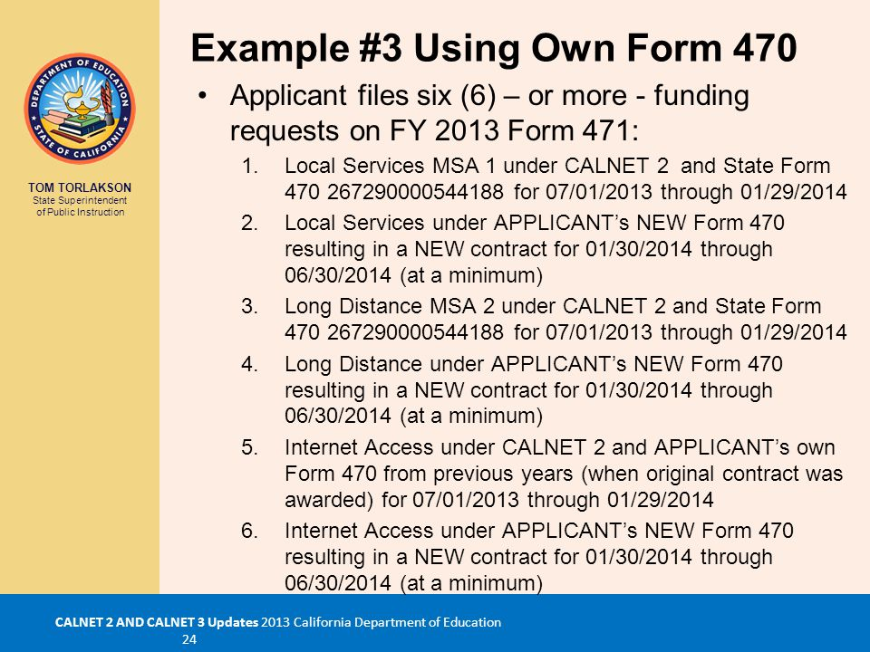 TOM TORLAKSON State Superintendent of Public Instruction CALNET 2 AND CALNET 3 Updates 2013 California Department of Education 24 Example #3 Using Own Form 470 Applicant files six (6) – or more - funding requests on FY 2013 Form 471: 1.Local Services MSA 1 under CALNET 2 and State Form 470 267290000544188 for 07/01/2013 through 01/29/2014 2.Local Services under APPLICANT's NEW Form 470 resulting in a NEW contract for 01/30/2014 through 06/30/2014 (at a minimum) 3.Long Distance MSA 2 under CALNET 2 and State Form 470 267290000544188 for 07/01/2013 through 01/29/2014 4.Long Distance under APPLICANT's NEW Form 470 resulting in a NEW contract for 01/30/2014 through 06/30/2014 (at a minimum) 5.Internet Access under CALNET 2 and APPLICANT's own Form 470 from previous years (when original contract was awarded) for 07/01/2013 through 01/29/2014 6.Internet Access under APPLICANT's NEW Form 470 resulting in a NEW contract for 01/30/2014 through 06/30/2014 (at a minimum)