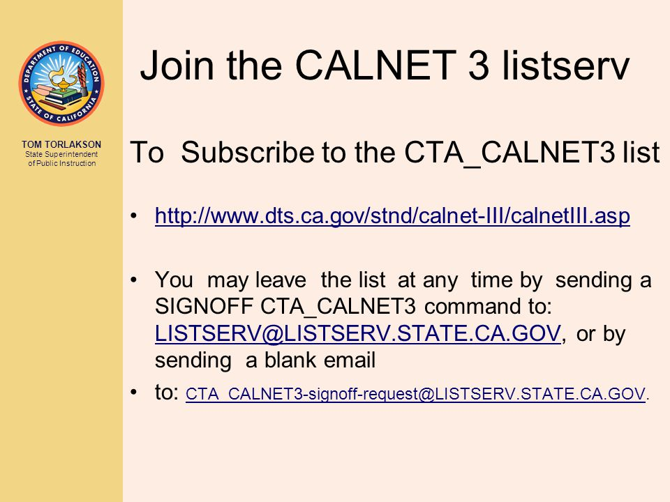 TOM TORLAKSON State Superintendent of Public Instruction Join the CALNET 3 listserv To Subscribe to the CTA_CALNET3 list http://www.dts.ca.gov/stnd/calnet-III/calnetIII.asp You may leave the list at any time by sending a SIGNOFF CTA_CALNET3 command to: LISTSERV@LISTSERV.STATE.CA.GOV, or by sending a blank email LISTSERV@LISTSERV.STATE.CA.GOV to: CTA_CALNET3-signoff-request@LISTSERV.STATE.CA.GOV.