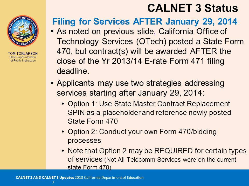 TOM TORLAKSON State Superintendent of Public Instruction CALNET 2 AND CALNET 3 Updates 2013 California Department of Education 7  As noted on previous slide, California Office of Technology Services (OTech) posted a State Form 470, but contract(s) will be awarded AFTER the close of the Yr 2013/14 E-rate Form 471 filing deadline.
