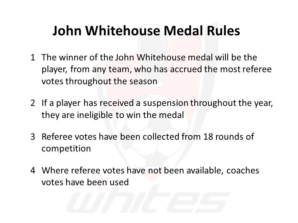 John Whitehouse Medal Rules 1The winner of the John Whitehouse medal will be the player, from any team, who has accrued the most referee votes throughout the season 2If a player has received a suspension throughout the year, they are ineligible to win the medal 3Referee votes have been collected from 18 rounds of competition 4Where referee votes have not been available, coaches votes have been used