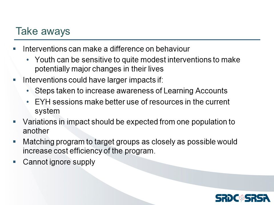  Interventions can make a difference on behaviour Youth can be sensitive to quite modest interventions to make potentially major changes in their lives  Interventions could have larger impacts if: Steps taken to increase awareness of Learning Accounts EYH sessions make better use of resources in the current system  Variations in impact should be expected from one population to another  Matching program to target groups as closely as possible would increase cost efficiency of the program.
