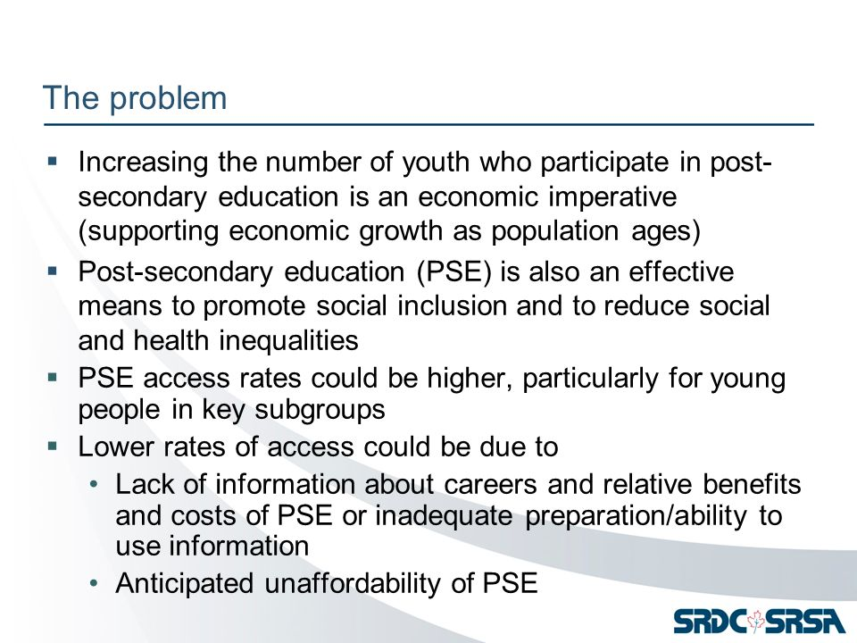 The problem  Increasing the number of youth who participate in post- secondary education is an economic imperative (supporting economic growth as population ages)  Post-secondary education (PSE) is also an effective means to promote social inclusion and to reduce social and health inequalities  PSE access rates could be higher, particularly for young people in key subgroups  Lower rates of access could be due to Lack of information about careers and relative benefits and costs of PSE or inadequate preparation/ability to use information Anticipated unaffordability of PSE