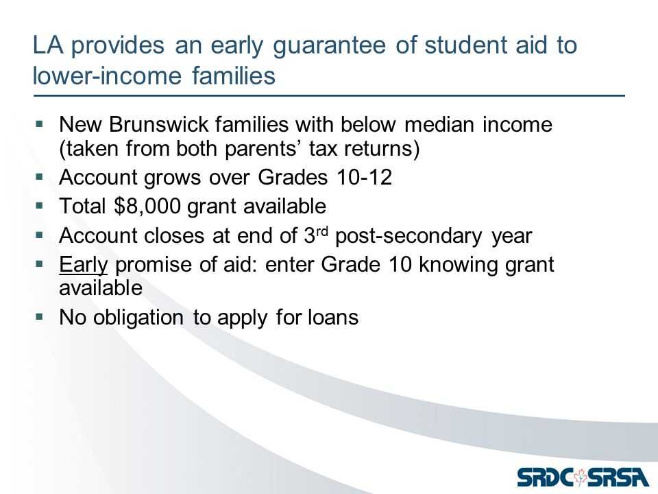 LA provides an early guarantee of student aid to lower-income families  New Brunswick families with below median income (taken from both parents' tax returns)  Account grows over Grades 10-12  Total $8,000 grant available  Account closes at end of 3 rd post-secondary year  Early promise of aid: enter Grade 10 knowing grant available  No obligation to apply for loans