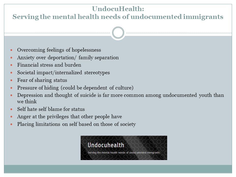 UndocuHealth: Serving the mental health needs of undocumented immigrants Overcoming feelings of hopelessness Anxiety over deportation/ family separation Financial stress and burden Societal impact/internalized stereotypes Fear of sharing status Pressure of hiding (could be dependent of culture) Depression and thought of suicide is far more common among undocumented youth than we think Self hate self blame for status Anger at the privileges that other people have Placing limitations on self based on those of society