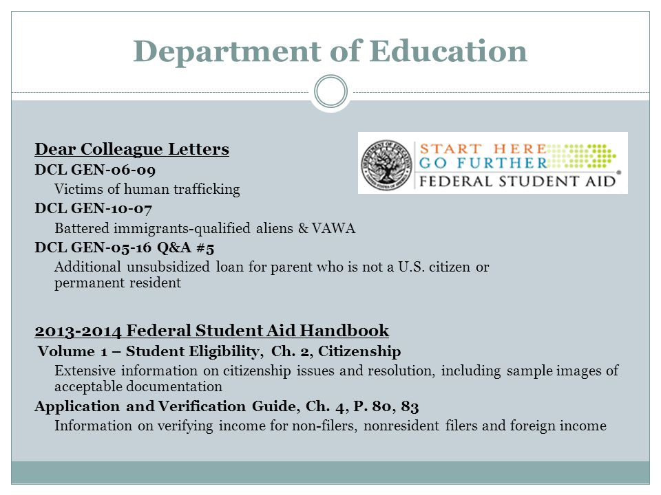 Department of Education Dear Colleague Letters DCL GEN-06-09 Victims of human trafficking DCL GEN-10-07 Battered immigrants-qualified aliens & VAWA DCL GEN-05-16 Q&A #5 Additional unsubsidized loan for parent who is not a U.S.