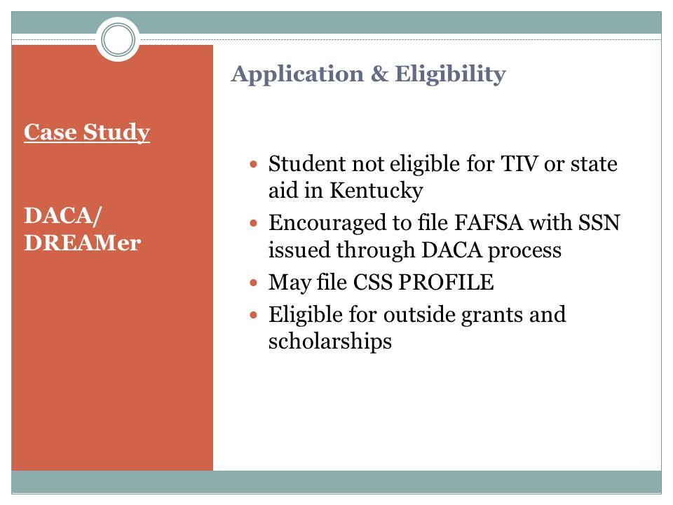 Case Study DACA/ DREAMer Student not eligible for TIV or state aid in Kentucky Encouraged to file FAFSA with SSN issued through DACA process May file CSS PROFILE Eligible for outside grants and scholarships Application & Eligibility