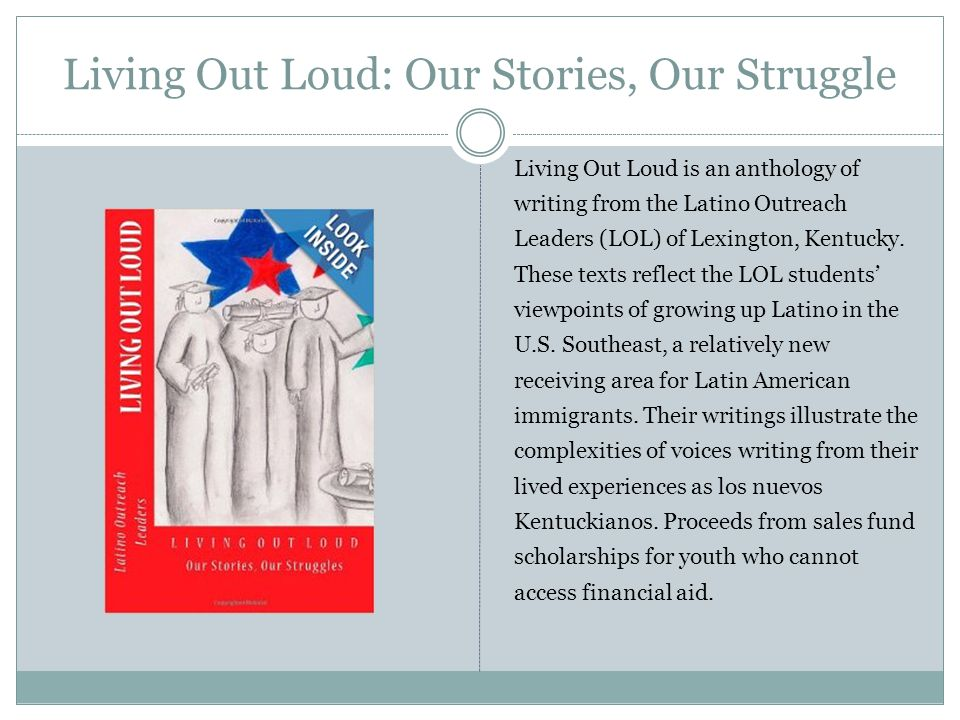 Living Out Loud: Our Stories, Our Struggle Living Out Loud is an anthology of writing from the Latino Outreach Leaders (LOL) of Lexington, Kentucky.