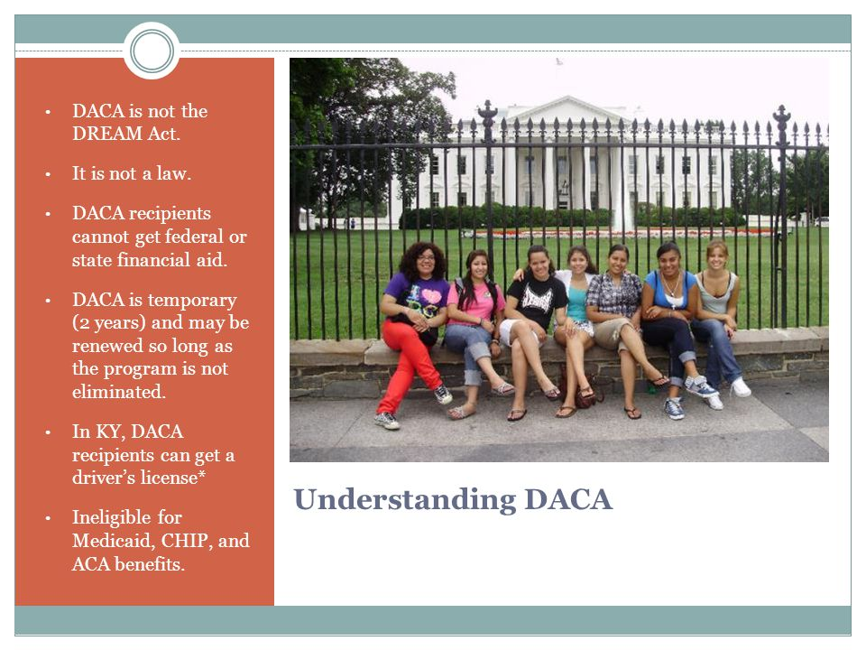 Understanding DACA DACA is not the DREAM Act. It is not a law.