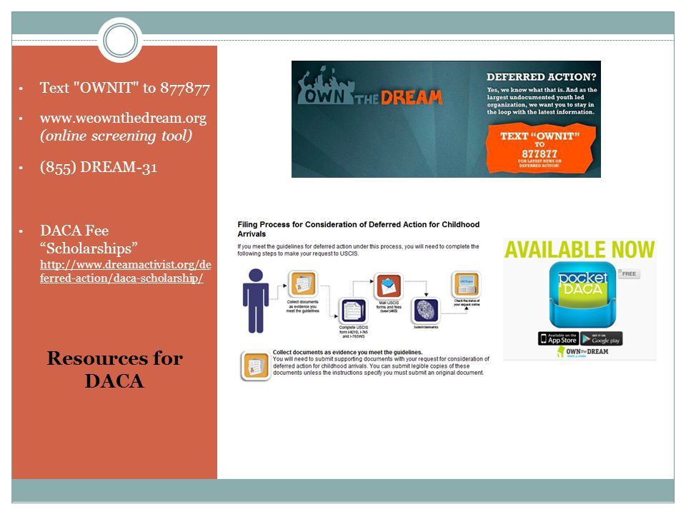 Resources for DACA Text OWNIT to 877877 www.weownthedream.org (online screening tool) (855) DREAM-31 DACA Fee Scholarships http://www.dreamactivist.org/de ferred-action/daca-scholarship/