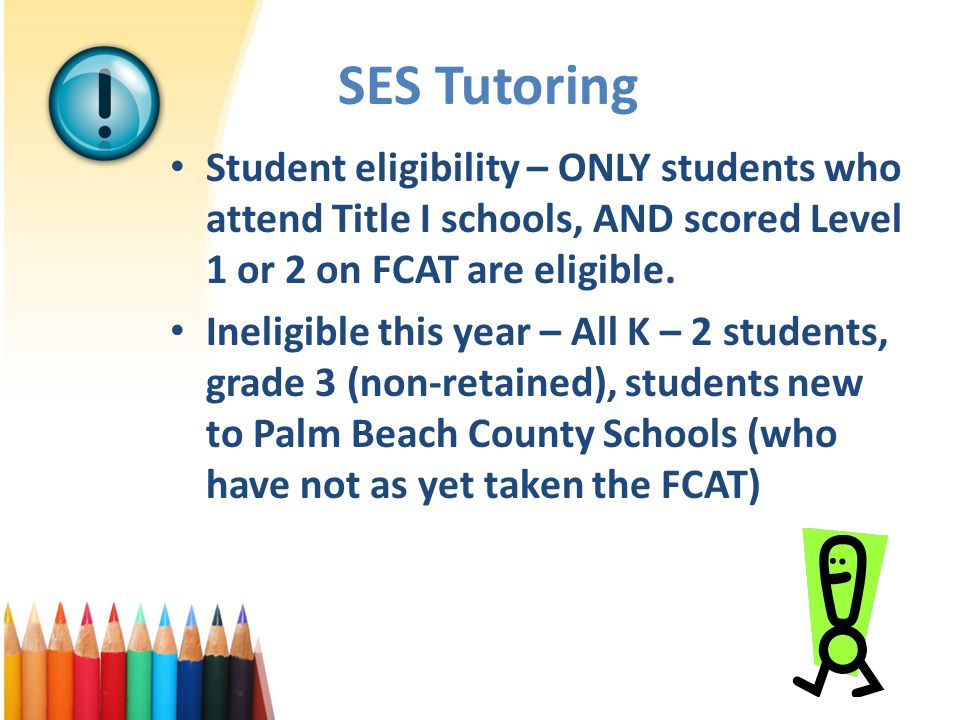 SES Tutoring Student eligibility – ONLY students who attend Title I schools, AND scored Level 1 or 2 on FCAT are eligible.