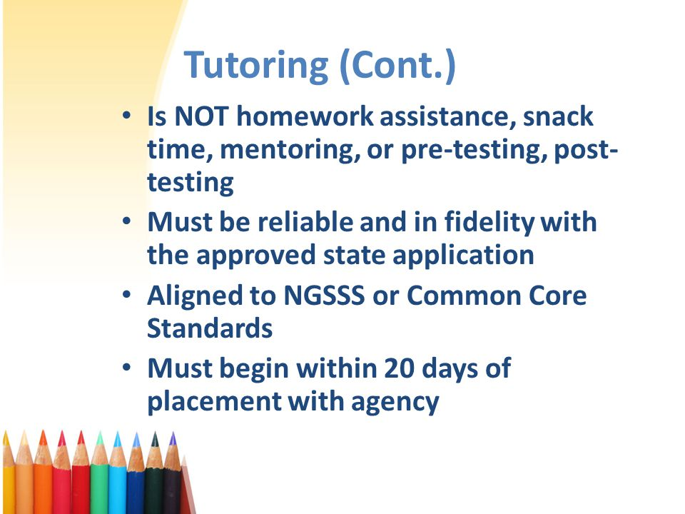 Tutoring (Cont.) Is NOT homework assistance, snack time, mentoring, or pre-testing, post- testing Must be reliable and in fidelity with the approved state application Aligned to NGSSS or Common Core Standards Must begin within 20 days of placement with agency