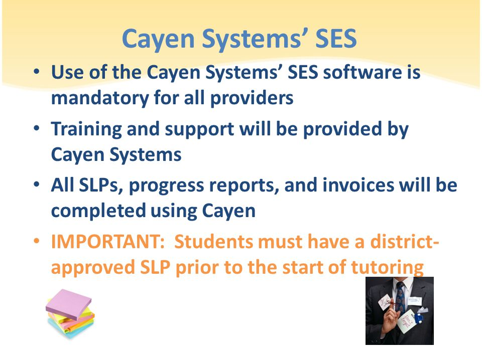 Cayen Systems' SES Use of the Cayen Systems' SES software is mandatory for all providers Training and support will be provided by Cayen Systems All SLPs, progress reports, and invoices will be completed using Cayen IMPORTANT: Students must have a district- approved SLP prior to the start of tutoring
