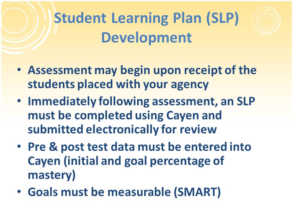 Student Learning Plan (SLP) Development Assessment may begin upon receipt of the students placed with your agency Immediately following assessment, an
