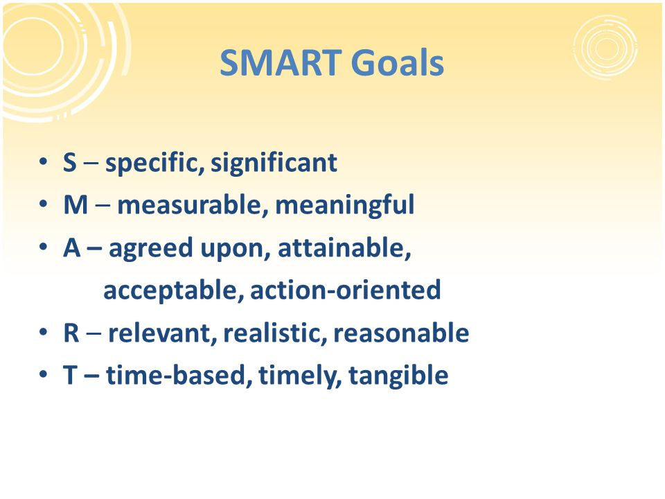 SMART Goals S – specific, significant M – measurable, meaningful A – agreed upon, attainable, acceptable, action-oriented R – relevant, realistic, reasonable T – time-based, timely, tangible