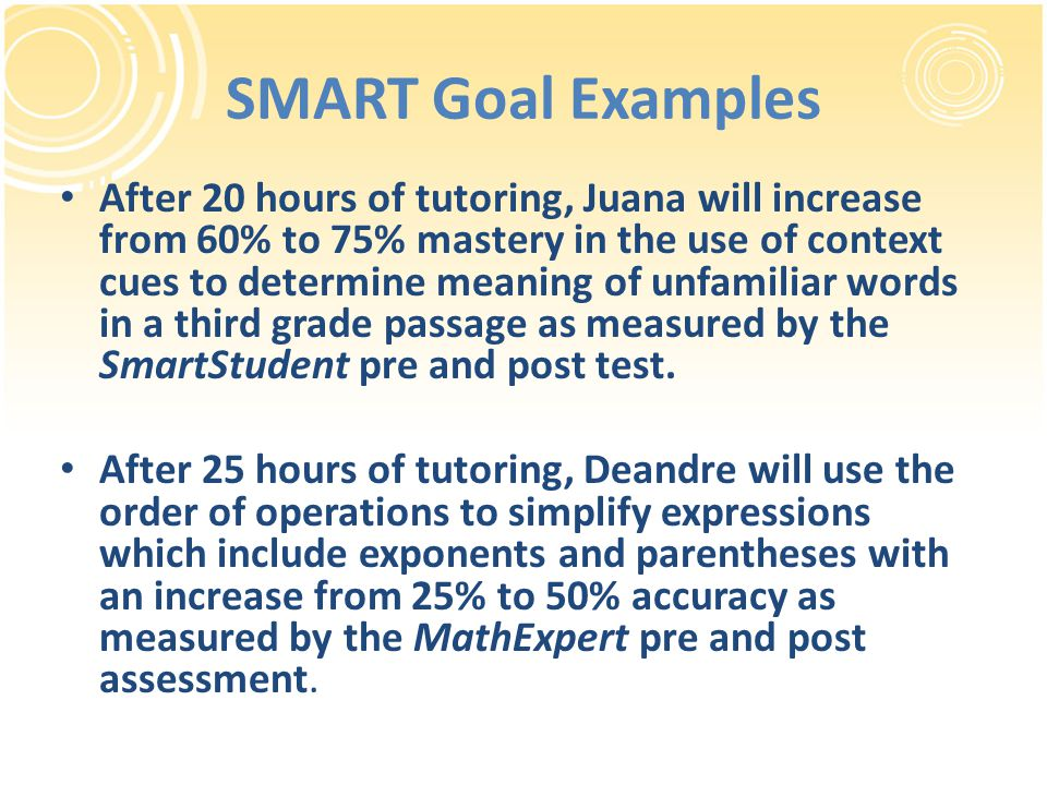 SMART Goal Examples After 20 hours of tutoring, Juana will increase from 60% to 75% mastery in the use of context cues to determine meaning of unfamil