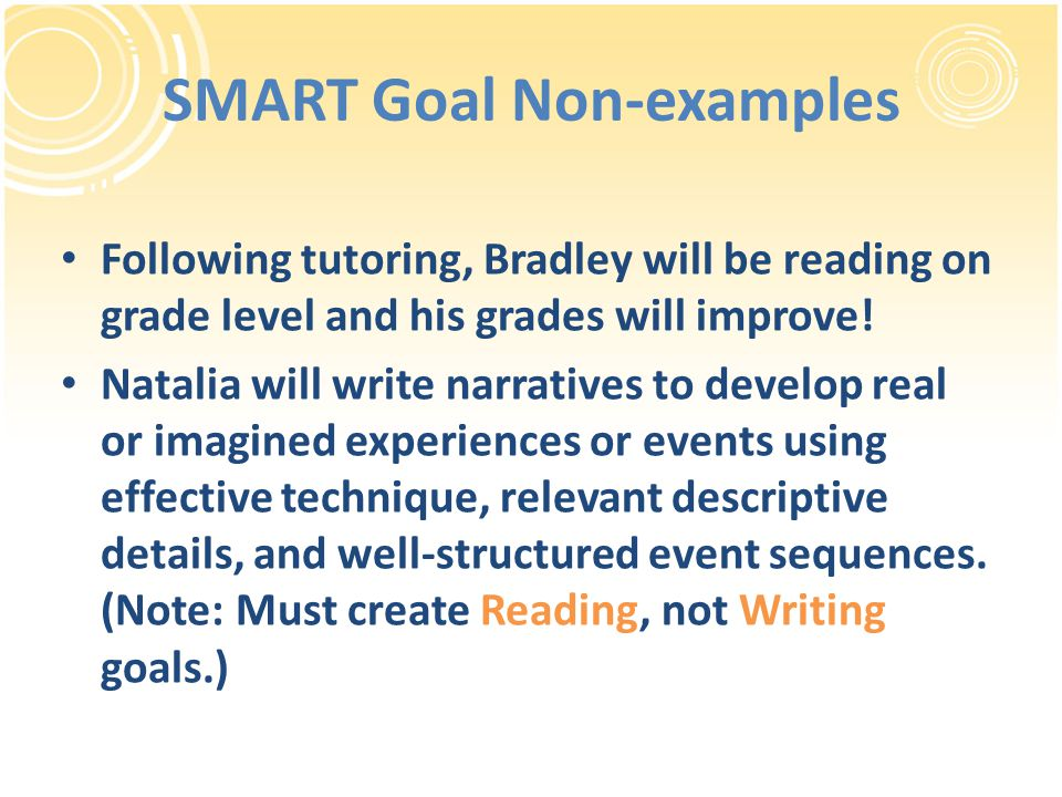 SMART Goal Non-examples Following tutoring, Bradley will be reading on grade level and his grades will improve.