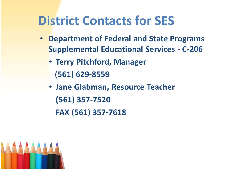District Contacts for SES Department of Federal and State Programs Supplemental Educational Services - C-206 Terry Pitchford, Manager (561) 629-8559 Jane Glabman, Resource Teacher (561) 357-7520 FAX (561) 357-7618